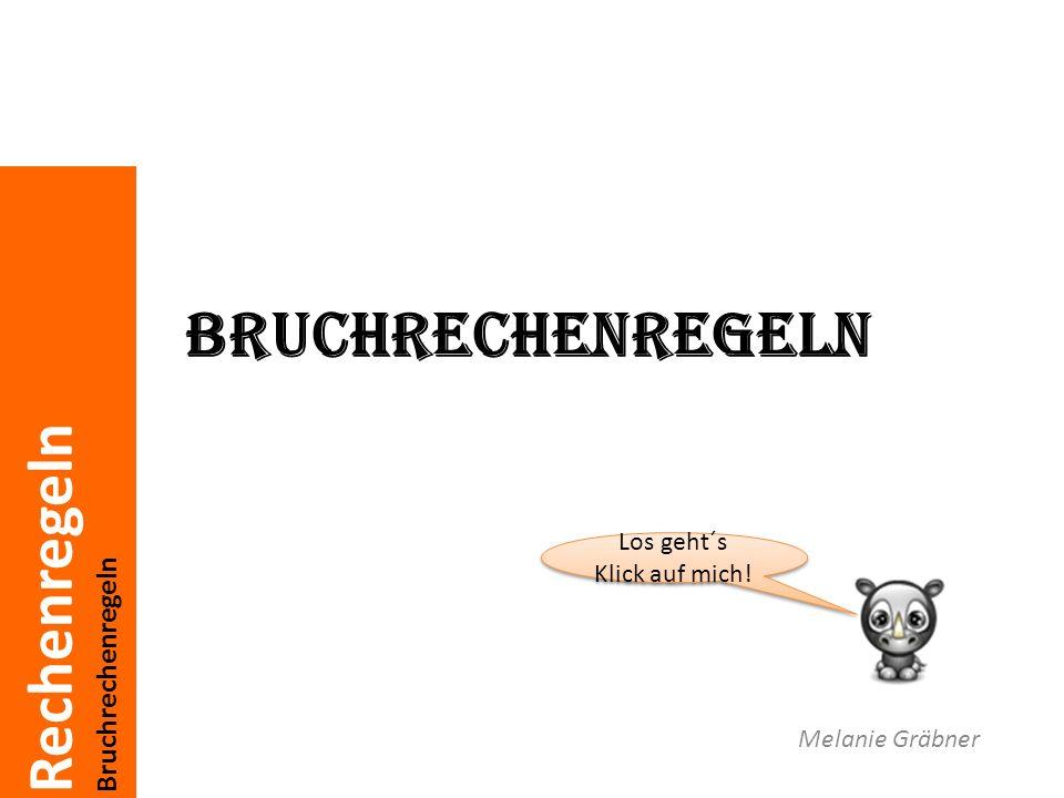 Rechenregeln Bruchrechenregeln Melanie Gräbner Los geht´s Klick auf mich.