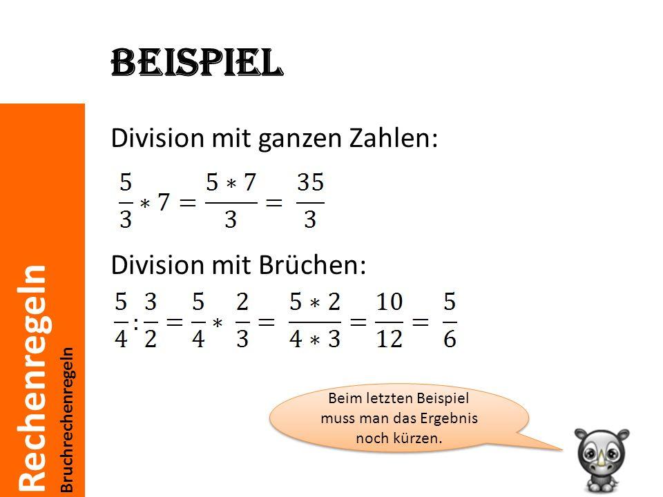 Rechenregeln Bruchrechenregeln Beispiel Division mit ganzen Zahlen: Division mit Brüchen: Beim letzten Beispiel muss man das Ergebnis noch kürzen.