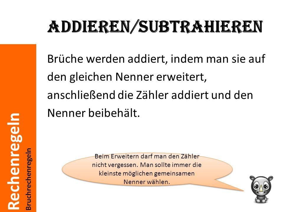 Rechenregeln Bruchrechenregeln Addieren/subtrahieren Brüche werden addiert, indem man sie auf den gleichen Nenner erweitert, anschließend die Zähler addiert und den Nenner beibehält.