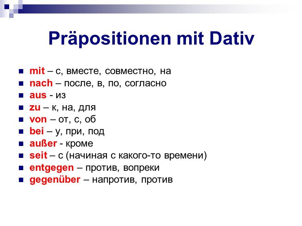 Präpositionen mit Dativ mit – с, вместе, совместно, на nach – после, в, по, согласно aus - из zu – к, на, для von – от, с, об bei – у, при, под außer