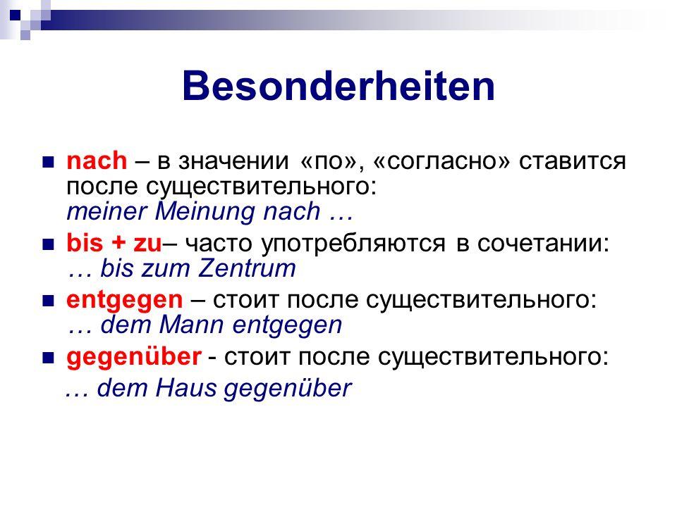 Besonderheiten nach – в значении «по», «согласно» ставится после существительного: meiner Meinung nach … bis + zu– часто употребляются в сочетании: …