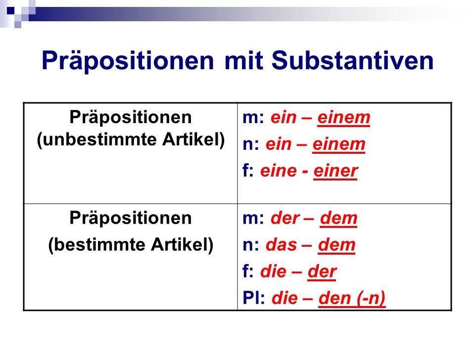 Präpositionen mit Substantiven Präpositionen (unbestimmte Artikel) m: ein – einem n: ein – einem f: eine - einer Präpositionen (bestimmte Artikel) m: