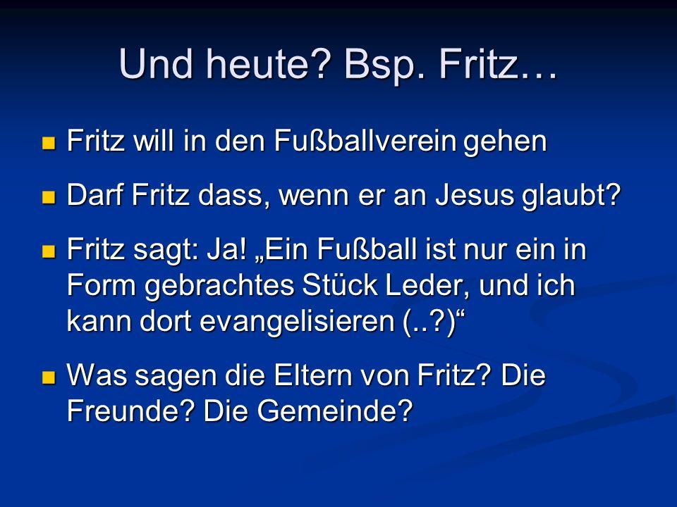 Und heute? Bsp. Fritz… Fritz will in den Fußballverein gehen Fritz will in den Fußballverein gehen Darf Fritz dass, wenn er an Jesus glaubt? Darf Frit