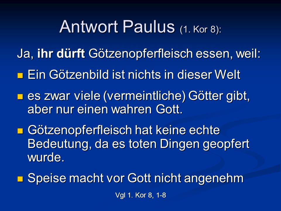 Antwort Paulus (1. Kor 8): Ja, ihr dürft Götzenopferfleisch essen, weil: Ein Götzenbild ist nichts in dieser Welt Ein Götzenbild ist nichts in dieser