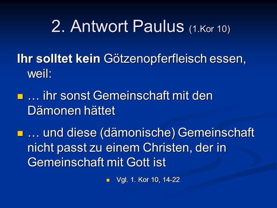 2. Antwort Paulus (1.Kor 10) 2. Antwort Paulus (1.Kor 10) Ihr solltet kein Götzenopferfleisch essen, weil: … ihr sonst Gemeinschaft mit den Dämonen hä