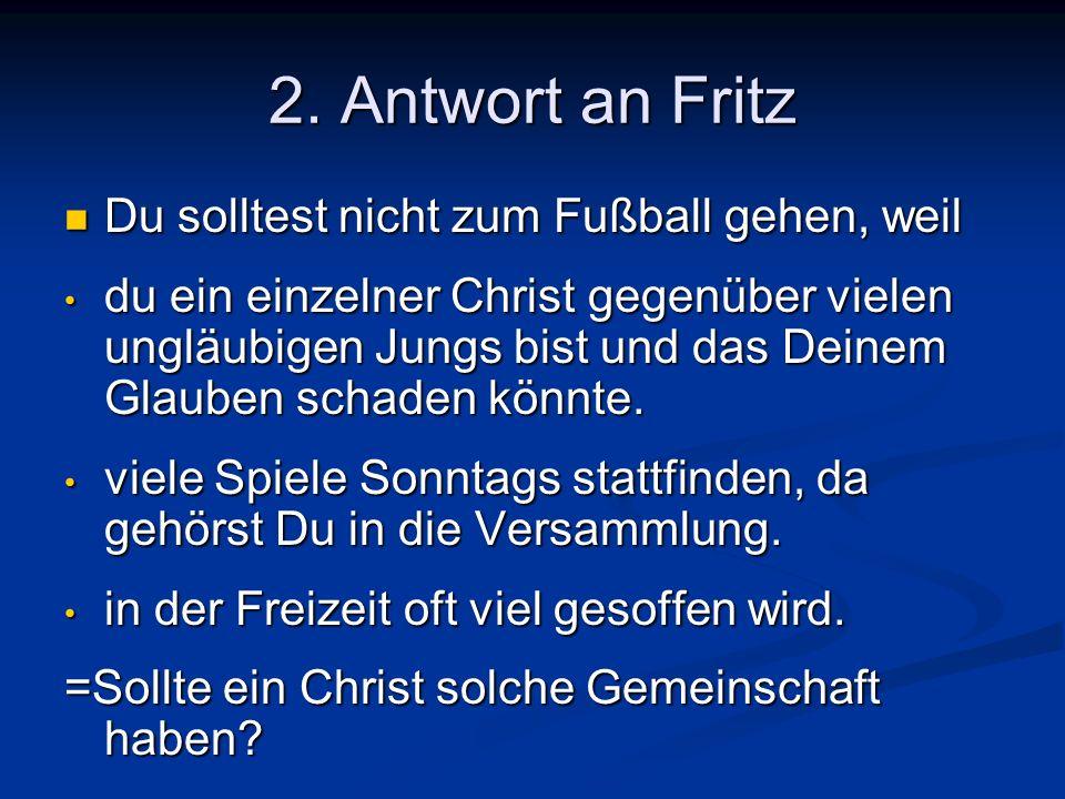 2. Antwort an Fritz Du solltest nicht zum Fußball gehen, weil du ein einzelner Christ gegenüber vielen ungläubigen Jungs bist und das Deinem Glauben s