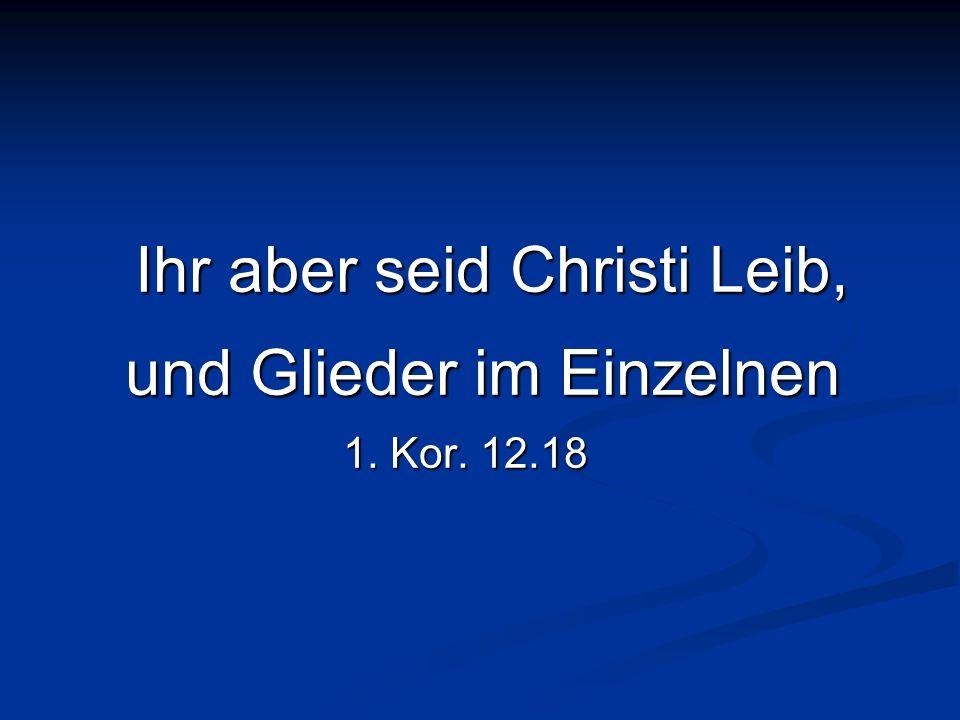 Ihr aber seid Christi Leib, und Glieder im Einzelnen Ihr aber seid Christi Leib, und Glieder im Einzelnen 1. Kor. 12.18