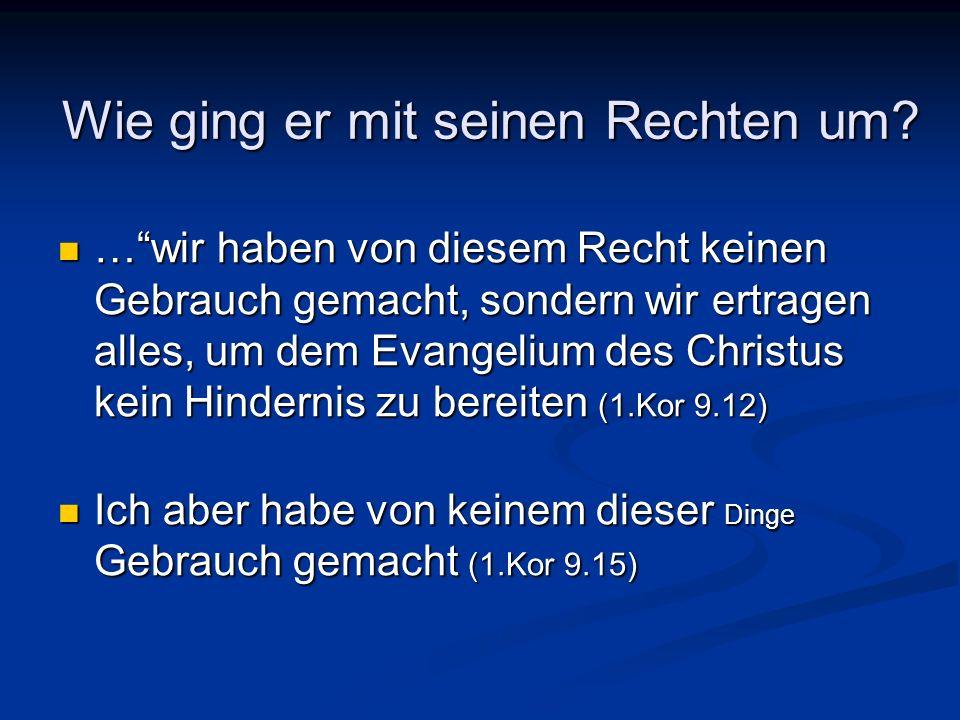 Wie ging er mit seinen Rechten um? …wir haben von diesem Recht keinen Gebrauch gemacht, sondern wir ertragen alles, um dem Evangelium des Christus kei