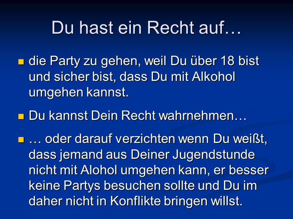 Du hast ein Recht auf… die Party zu gehen, weil Du über 18 bist und sicher bist, dass Du mit Alkohol umgehen kannst. die Party zu gehen, weil Du über