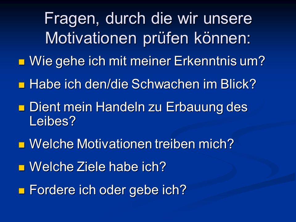 Fragen, durch die wir unsere Motivationen prüfen können: Wie gehe ich mit meiner Erkenntnis um? Wie gehe ich mit meiner Erkenntnis um? Habe ich den/di