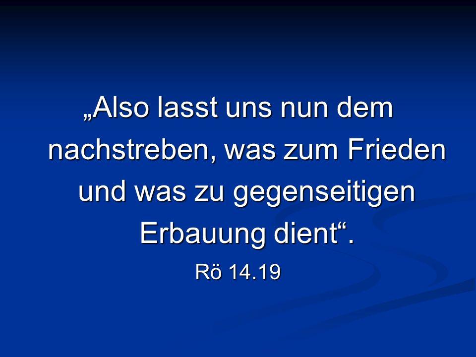 Also lasst uns nun dem nachstreben, was zum Frieden und was zu gegenseitigen Erbauung dient. Rö 14.19