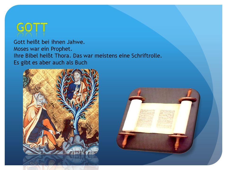 Gott heißt bei ihnen Jahwe. Moses war ein Prophet. Ihre Bibel heißt Thora. Das war meistens eine Schriftrolle. Es gibt es aber auch als Buch
