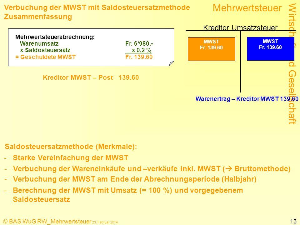 Wirtschaft und Gesellschaft Mehrwertsteuer © BAS WuG RW_Mehrwertsteuer 23. Februar 2014 13 Verbuchung der MWST mit Saldosteuersatzmethode Zusammenfass
