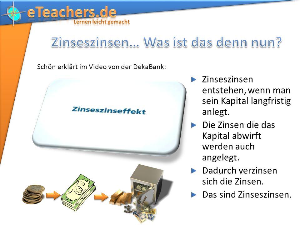 Schön erklärt im Video von der DekaBank: Zinseszinsen entstehen, wenn man sein Kapital langfristig anlegt.