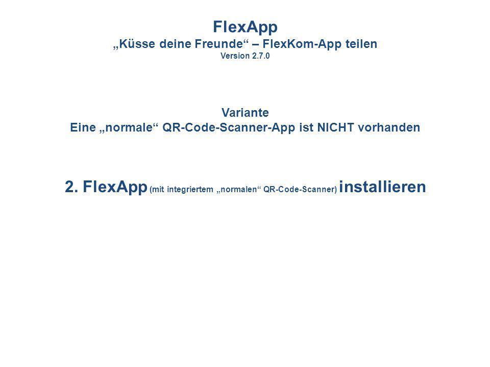 2. FlexApp (mit integriertem normalen QR-Code-Scanner) installieren FlexApp Küsse deine Freunde – FlexKom-App teilen Version 2.7.0 Variante Eine norma