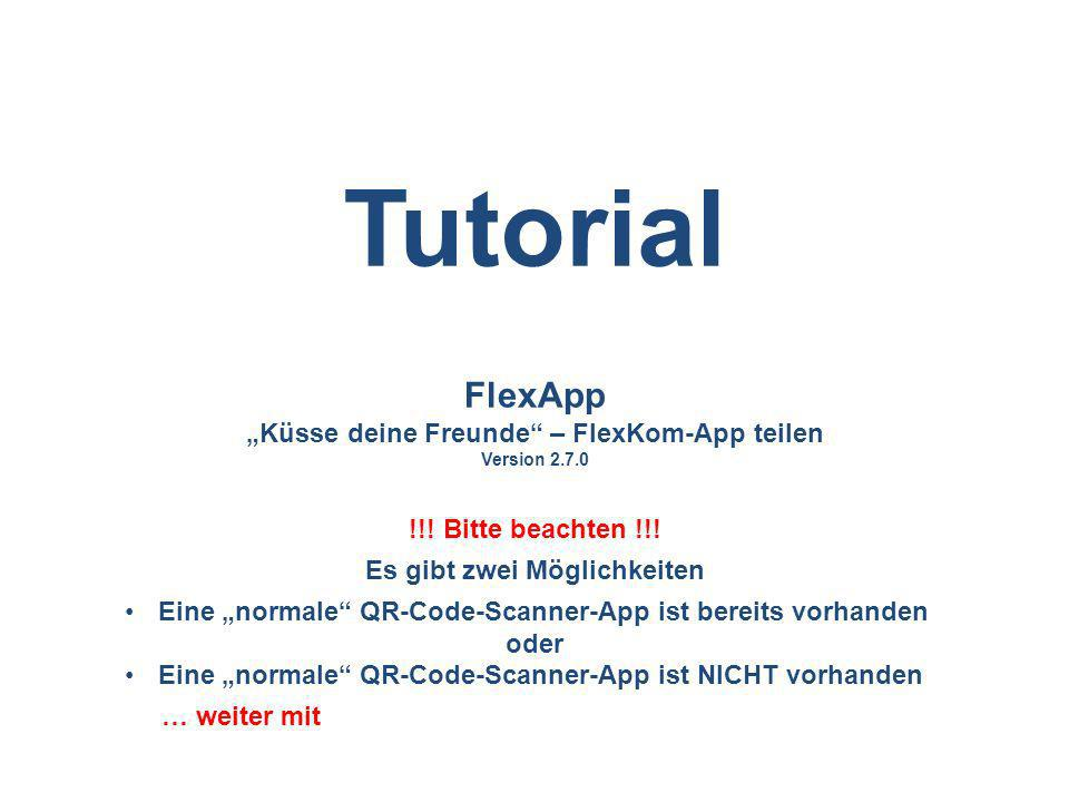 FlexApp Küsse deine Freunde – FlexKom-App teilen Version 2.7.0 !!! Bitte beachten !!! Es gibt zwei Möglichkeiten Eine normale QR-Code-Scanner-App ist