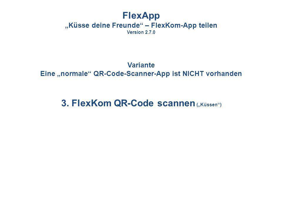 3. FlexKom QR-Code scannen (Küssen) FlexApp Küsse deine Freunde – FlexKom-App teilen Version 2.7.0 Variante Eine normale QR-Code-Scanner-App ist NICHT