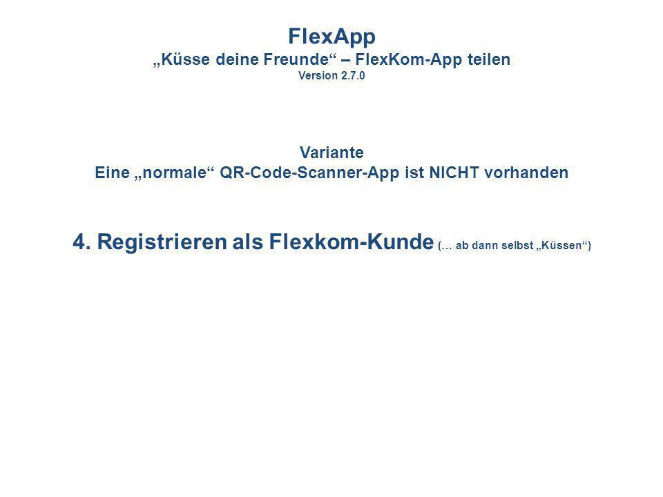4. Registrieren als Flexkom-Kunde (… ab dann selbst Küssen) FlexApp Küsse deine Freunde – FlexKom-App teilen Version 2.7.0 Variante Eine normale QR-Co
