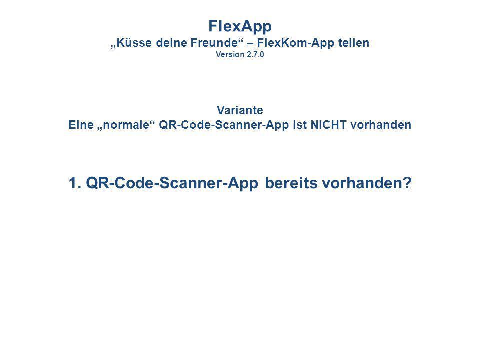 1. QR-Code-Scanner-App bereits vorhanden? FlexApp Küsse deine Freunde – FlexKom-App teilen Version 2.7.0 Variante Eine normale QR-Code-Scanner-App ist