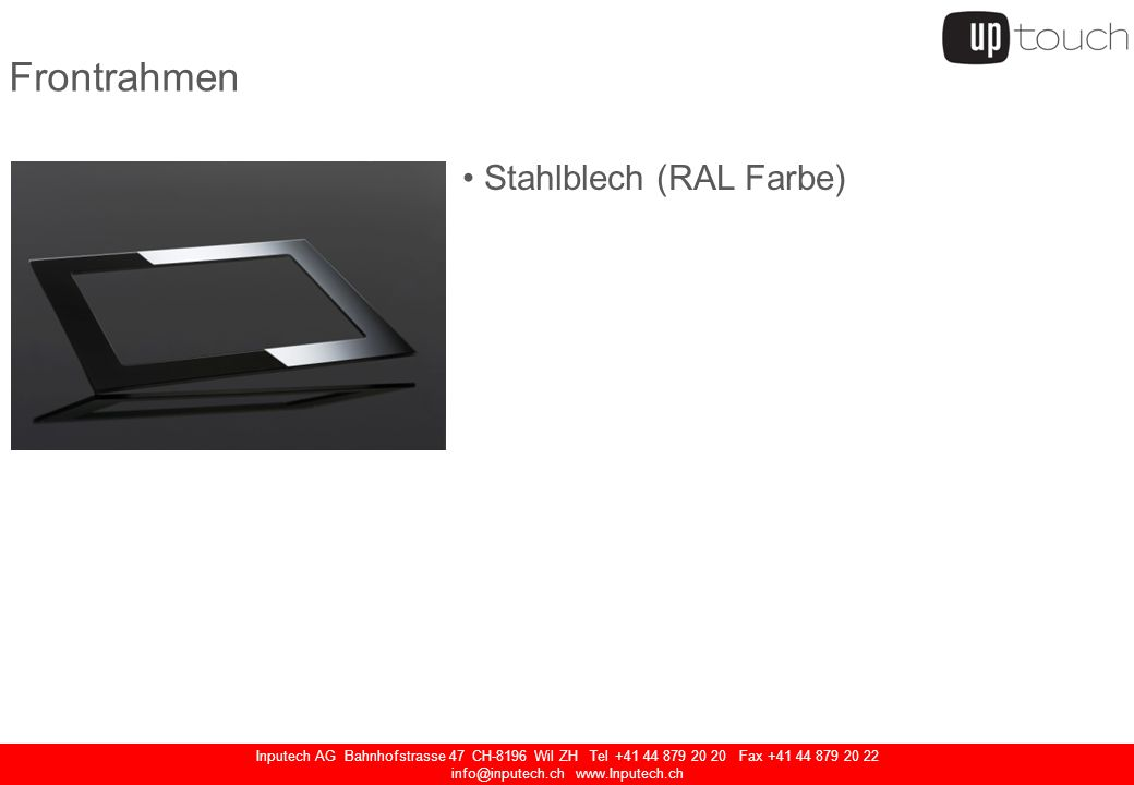 Inputech AG Bahnhofstrasse 47 CH-8196 Wil ZH Tel Fax Frontrahmen Stahlblech (RAL Farbe) Chromstahl Aluminium Glas mit und ohne Audio
