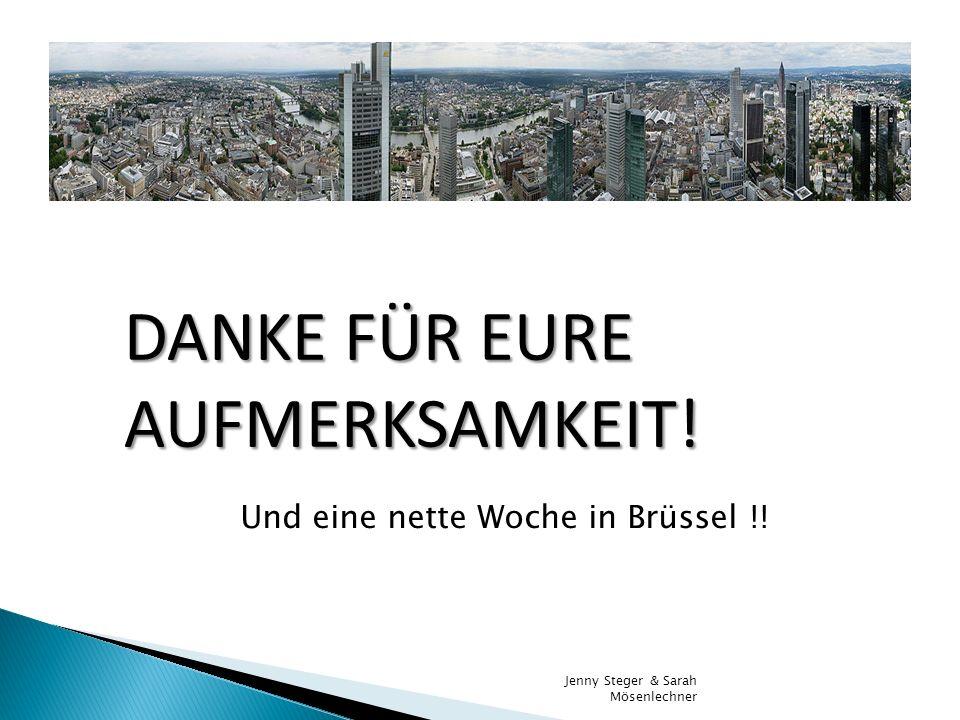 DANKE FÜR EURE AUFMERKSAMKEIT! Jenny Steger & Sarah Mösenlechner Und eine nette Woche in Brüssel !!