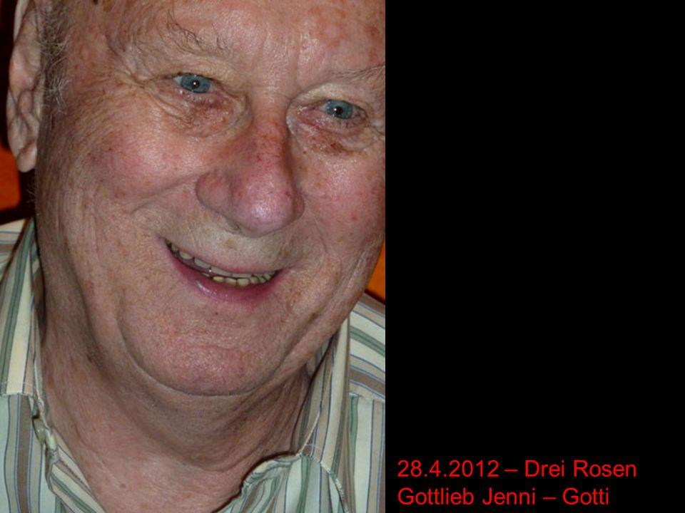 28.4.2012 – Drei Rosen Gottlieb Jenni – Gotti