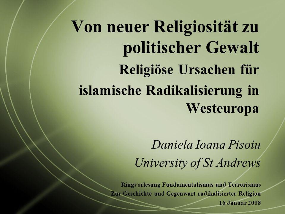 Von neuer Religiosität zu politischer Gewalt Religiöse Ursachen für islamische Radikalisierung in Westeuropa Daniela Ioana Pisoiu University of St And