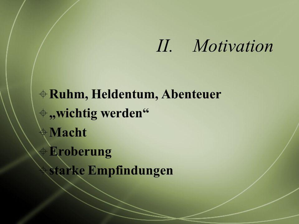 II.Motivation Ruhm, Heldentum, Abenteuer wichtig werden Macht Eroberung starke Empfindungen