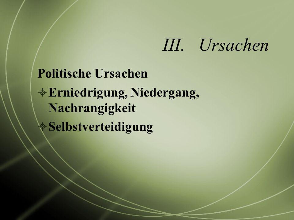 III.Ursachen Politische Ursachen Erniedrigung, Niedergang, Nachrangigkeit Selbstverteidigung