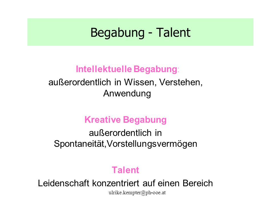 ulrike.kempter@ph-ooe.at Begabung - Talent Intellektuelle Begabung : außerordentlich in Wissen, Verstehen, Anwendung Kreative Begabung außerordentlich