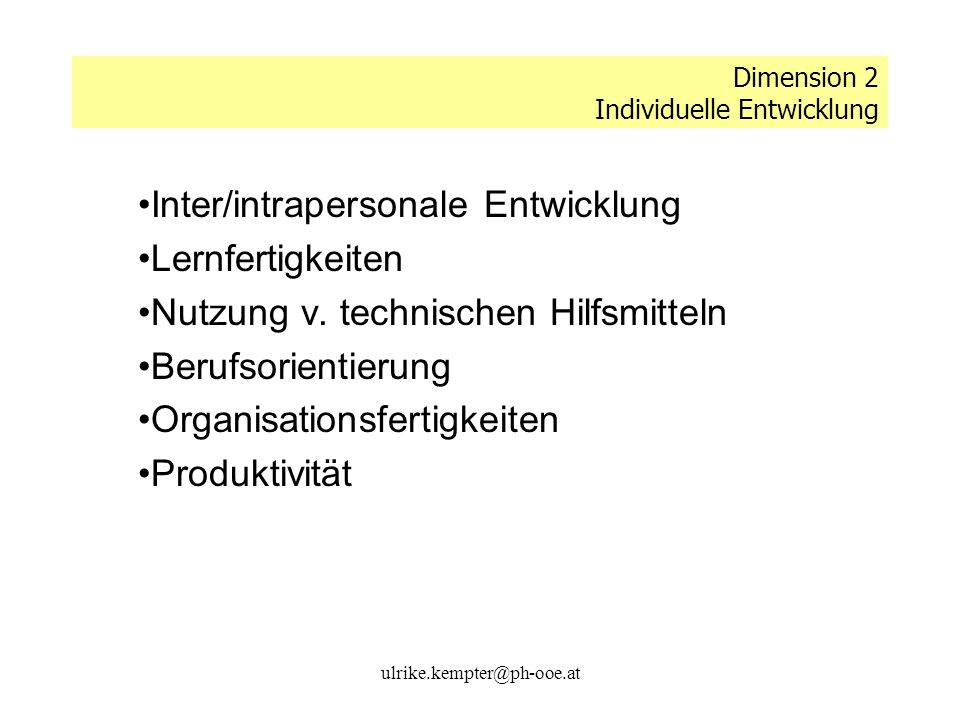 ulrike.kempter@ph-ooe.at Dimension 2 Individuelle Entwicklung Inter/intrapersonale Entwicklung Lernfertigkeiten Nutzung v. technischen Hilfsmitteln Be