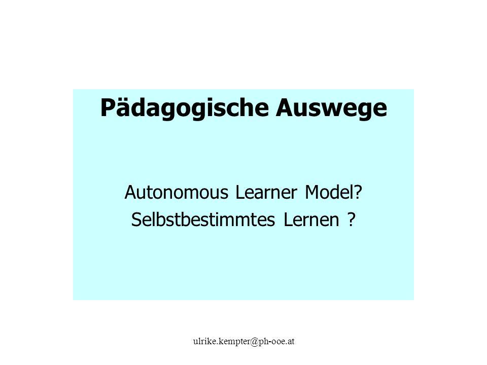 ulrike.kempter@ph-ooe.at Pädagogische Auswege Autonomous Learner Model? Selbstbestimmtes Lernen ?