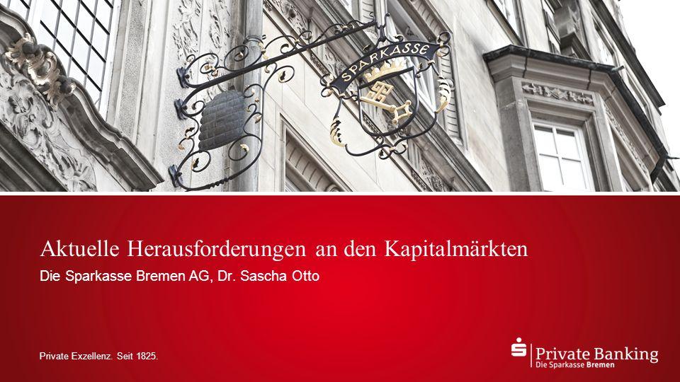 Private Exzellenz. Seit 1825. Aktuelle Herausforderungen an den Kapitalmärkten Die Sparkasse Bremen AG, Dr. Sascha Otto
