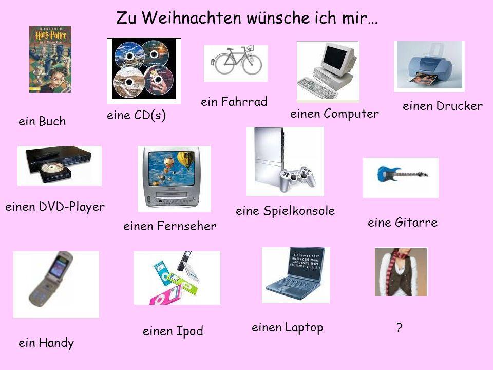 Zu Weihnachten wünsche ich mir… ein Buch eine CD(s) ein Fahrrad einen Computer einen Drucker einen DVD-Player einen Fernseher eine Spielkonsole eine Gitarre ein Handy einen Ipod einen Laptop?