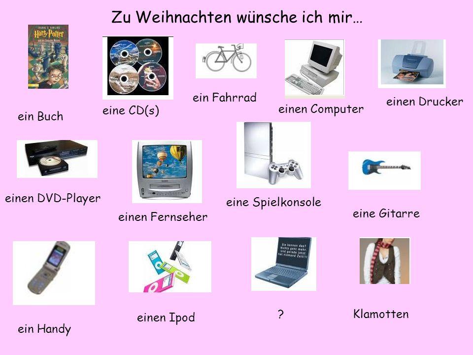 Zu Weihnachten wünsche ich mir… ein Buch eine CD(s) ein Fahrrad einen Computer einen Drucker einen DVD-Player einen Fernseher eine Spielkonsole eine Gitarre ein Handy einen Ipod ?Klamotten
