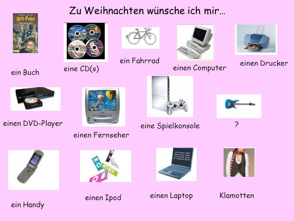 Zu Weihnachten wünsche ich mir… ein Buch eine CD(s) ein Fahrrad einen Computer einen Drucker einen DVD-Player einen Fernseher eine Spielkonsole ein Handy einen Ipod einen LaptopKlamotten ?