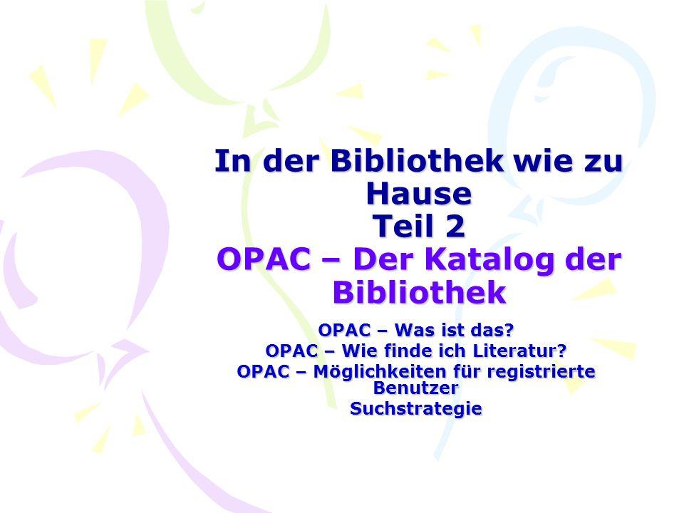 In der Bibliothek wie zu Hause Teil 2 OPAC – Der Katalog der Bibliothek OPAC – Was ist das? OPAC – Wie finde ich Literatur? OPAC – Möglichkeiten für r