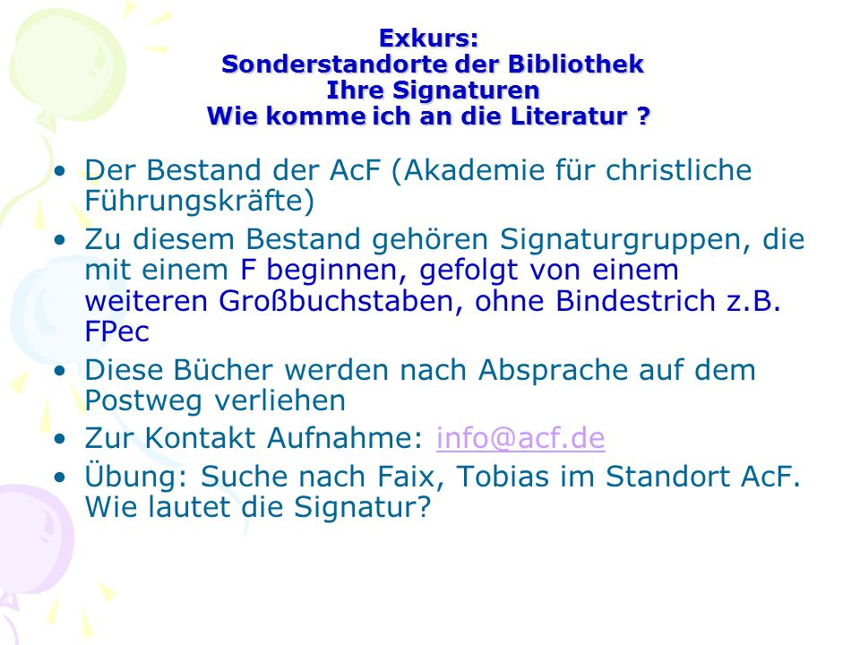 Exkurs: Sonderstandorte der Bibliothek Ihre Signaturen Wie komme ich an die Literatur ? Der Bestand der AcF (Akademie für christliche Führungskräfte)