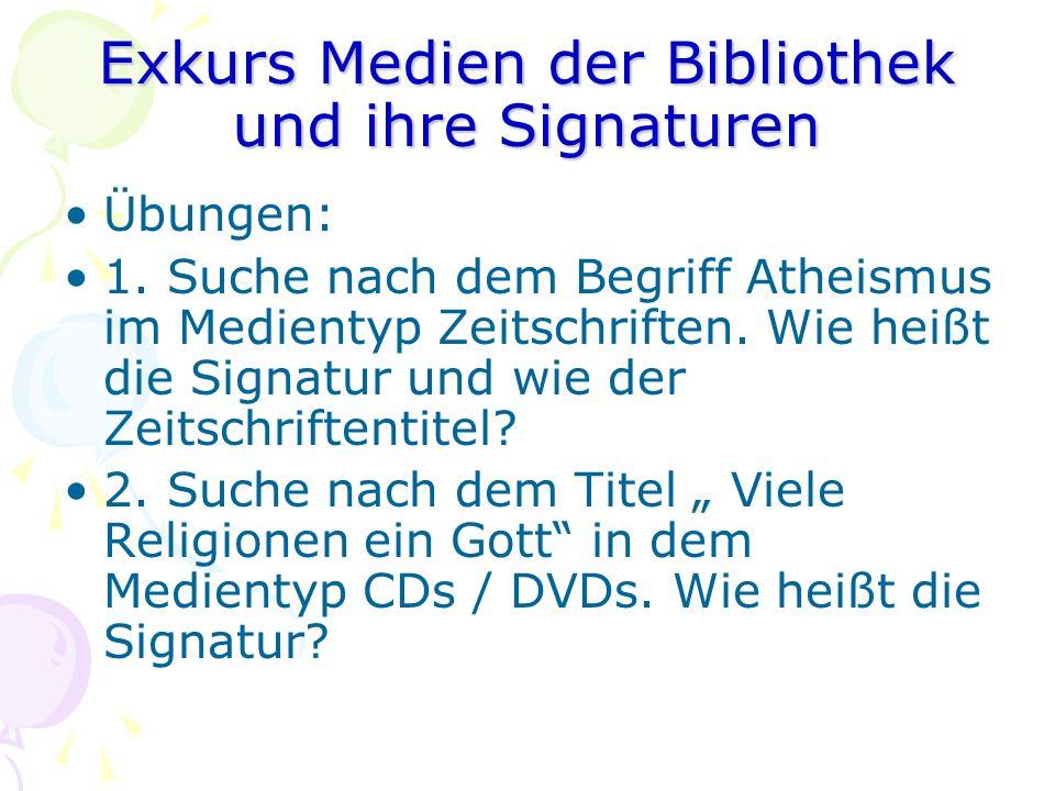 Exkurs Medien der Bibliothek und ihre Signaturen Übungen: 1. Suche nach dem Begriff Atheismus im Medientyp Zeitschriften. Wie heißt die Signatur und w