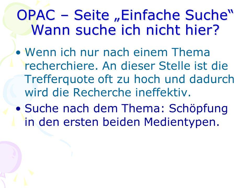 OPAC – Seite Einfache Suche Wann suche ich nicht hier? Wenn ich nur nach einem Thema recherchiere. An dieser Stelle ist die Trefferquote oft zu hoch u