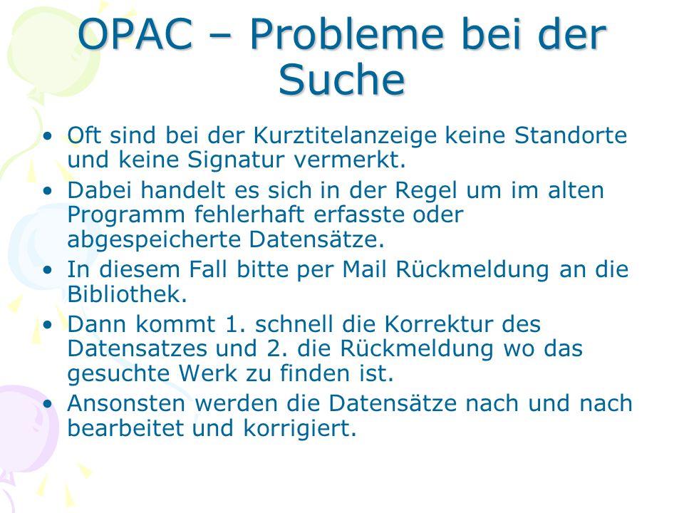 OPAC – Probleme bei der Suche Oft sind bei der Kurztitelanzeige keine Standorte und keine Signatur vermerkt. Dabei handelt es sich in der Regel um im