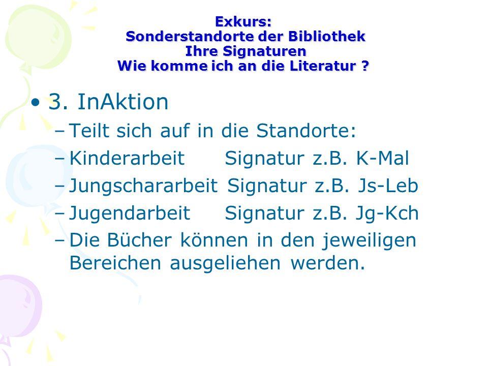Exkurs: Sonderstandorte der Bibliothek Ihre Signaturen Wie komme ich an die Literatur ? 3. InAktion –Teilt sich auf in die Standorte: –KinderarbeitSig