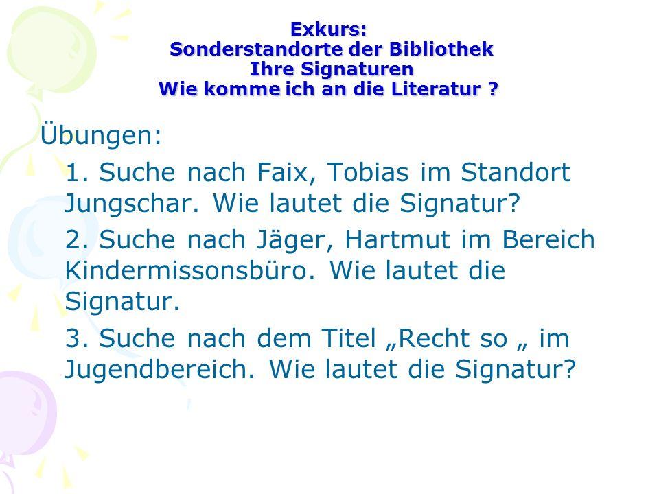 Exkurs: Sonderstandorte der Bibliothek Ihre Signaturen Wie komme ich an die Literatur ? Übungen: 1. Suche nach Faix, Tobias im Standort Jungschar. Wie