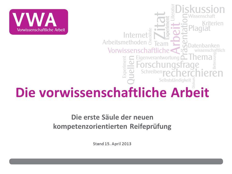 Die vorwissenschaftliche Arbeit Die erste Säule der neuen kompetenzorientierten Reifeprüfung Stand 15. April 2013