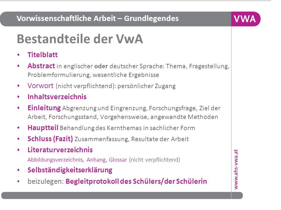 Vorwissenschaftliche Arbeit – Grundlegendes Bestandteile der VwA Titelblatt Abstract in englischer oder deutscher Sprache: Thema, Fragestellung, Probl