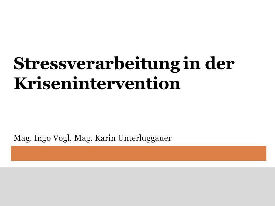 Stressverarbeitung in der Krisenintervention Mag. Ingo Vogl, Mag. Karin Unterluggauer