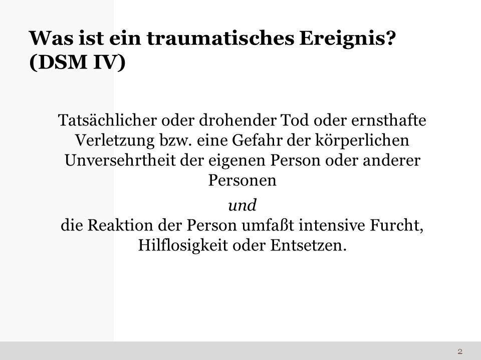 Was ist ein traumatisches Ereignis? (DSM IV) Tatsächlicher oder drohender Tod oder ernsthafte Verletzung bzw. eine Gefahr der körperlichen Unversehrth