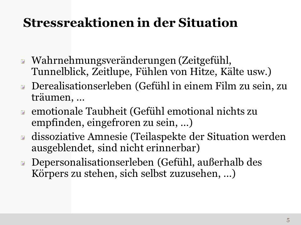 Stressreaktionen in der Situation Wahrnehmungsveränderungen (Zeitgefühl, Tunnelblick, Zeitlupe, Fühlen von Hitze, Kälte usw.) Derealisationserleben (G