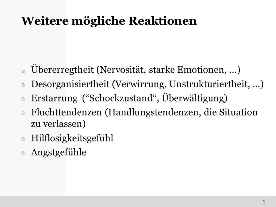 Weitere mögliche Reaktionen Übererregtheit (Nervosität, starke Emotionen,...) Desorganisiertheit (Verwirrung, Unstrukturiertheit,...) Erstarrung (Scho