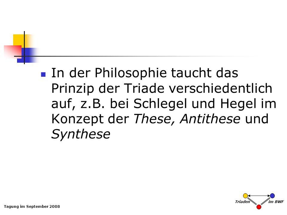 Tagung im September 2008 Triaden im BWF In der Philosophie taucht das Prinzip der Triade verschiedentlich auf, z.B. bei Schlegel und Hegel im Konzept